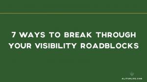 7 Ways to Break Through Your Visibility Roadblocks